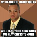 Successful Black Man Meme | MY BEAUTIFUL BLACK QUEEN WILL TAKE YOUR KING WHEN WE PLAY CHESS TONIGHT | image tagged in memes,successful black man | made w/ Imgflip meme maker