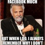 I DON'T GO ON FACEBOOK MUCH BUT WHEN I DO, I ALWAYS REMEMBER WHY I DON'T GO ON FACEBOOK MUCH. | image tagged in memes,the most interesting man in the world | made w/ Imgflip meme maker