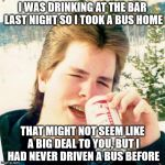 I WAS DRINKING AT THE BAR LAST NIGHT SO I TOOK A BUS HOME THAT MIGHT NOT SEEM LIKE A BIG DEAL TO YOU, BUT I HAD NEVER DRIVEN A BUS BEFORE | image tagged in memes,eighties teen | made w/ Imgflip meme maker