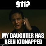 Meh. Why bother. | 911? MY DAUGHTER HAS BEEN KIDNAPPED | image tagged in memes,liam neeson taken | made w/ Imgflip meme maker
