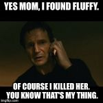 That's just how I roll! | YES MOM, I FOUND FLUFFY. OF COURSE I KILLED HER. YOU KNOW THAT'S MY THING. | image tagged in memes,liam neeson taken | made w/ Imgflip meme maker