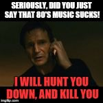 Liam Neeson Taken Meme | SERIOUSLY, DID YOU JUST SAY THAT 80'S MUSIC SUCKS! I WILL HUNT YOU DOWN, AND KILL YOU | image tagged in memes,liam neeson taken | made w/ Imgflip meme maker