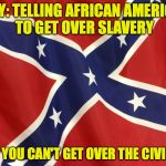 Confederate Flag | IRONY: TELLING AFRICAN AMERICANS TO GET OVER SLAVERY WHEN YOU CAN'T GET OVER THE CIVIL WAR | image tagged in confederate flag | made w/ Imgflip meme maker