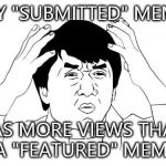 "Jackie Chan WTF Meme | MY ""SUBMITTED"" MEME HAS MORE VIEWS THAN A ""FEATURED"" MEME 