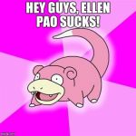 Slowpoke Meme | HEY GUYS, ELLEN PAO SUCKS! | image tagged in memes,slowpoke,AdviceAnimals | made w/ Imgflip meme maker