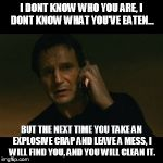 Liam Neeson Taken Meme | I DONT KNOW WHO YOU ARE, I DONT KNOW WHAT YOU'VE EATEN... BUT THE NEXT TIME YOU TAKE AN EXPLOSIVE CRAP AND LEAVE A MESS, I WILL FIND YOU, AN | image tagged in memes,liam neeson taken | made w/ Imgflip meme maker