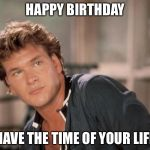 Patrick Swayze | HAPPY BIRTHDAY HAVE THE TIME OF YOUR LIFE | image tagged in patrick swayze | made w/ Imgflip meme maker