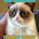Grumpy Cat Meme | SORRY I OFFENDED YOU WHEN I SAID YOU WERE STUPID I HONESTLY THOUGHT YOU KNEW | image tagged in memes,grumpy cat | made w/ Imgflip meme maker