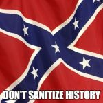 Confederate Flag | DON'T SANITIZE HISTORY | image tagged in confederate flag | made w/ Imgflip meme maker