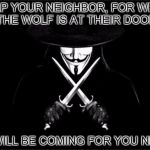 V For Vendetta Meme | HELP YOUR NEIGHBOR, FOR WHEN THE WOLF IS AT THEIR DOOR IT WILL BE COMING FOR YOU NEXT | image tagged in memes,v for vendetta | made w/ Imgflip meme maker