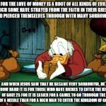 Scrooge McDuck 2 Meme | FOR THE LOVE OF MONEY IS A ROOT OF ALL KINDS OF EVIL, FOR WHICH SOME HAVE STRAYED FROM THE FAITH IN THEIR GREEDINESS, AND PIERCED THEMSELVES | image tagged in memes,scrooge mcduck 2 | made w/ Imgflip meme maker