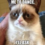 Grumpy Cat Meme | IF YOU ASK ME TO DANCE, I'LL ASK YOU TO DIE. | image tagged in memes,grumpy cat | made w/ Imgflip meme maker