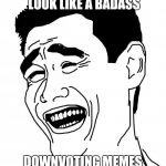 Bitch Please Meme | PEOPLE THINK THEY LOOK LIKE A BADASS DOWNVOTING MEMES AND COMMENTS | image tagged in memes,bitch please | made w/ Imgflip meme maker