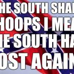 Confederate Flag | THE SOUTH SHALL LOST AGAIN! WHOOPS I MEAN THE SOUTH HAS | image tagged in confederate flag | made w/ Imgflip meme maker