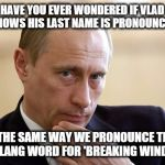 putin putim | HAVE YOU EVER WONDERED IF VLAD KNOWS HIS LAST NAME IS PRONOUNCED THE SAME WAY WE PRONOUNCE THE SLANG WORD FOR 'BREAKING WIND ?' | image tagged in putin putim | made w/ Imgflip meme maker