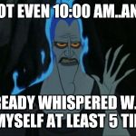 Hercules Hades Meme | IT'S NOT EVEN 10:00 AM..AND I'VE ALREADY WHISPERED W.T.F. TO MYSELF AT LEAST 5 TIMES. | image tagged in memes,hercules hades | made w/ Imgflip meme maker