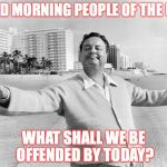 jackie gleason | GOOD MORNING PEOPLE OF THE USA, WHAT SHALL WE BE OFFENDED BY TODAY? | image tagged in jackie gleason | made w/ Imgflip meme maker