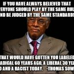 Thomas Sowell | IF YOU HAVE ALWAYS BELIEVED THAT EVERYONE SHOULD PLAY BY THE SAME RULES AND BE JUDGED BY THE SAME STANDARDS, THAT WOULD HAVE GOTTEN YOU LABE | image tagged in thomas sowell | made w/ Imgflip meme maker