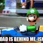 luigi death stare | BLUE TOAD IS BEHIND ME, ISN'T HE? | image tagged in luigi death stare | made w/ Imgflip meme maker