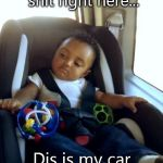 Gangster Baby Meme | Dis shit right here,dis shit right here... Dis is my car seat,fool! | image tagged in memes,gangster baby | made w/ Imgflip meme maker