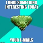 Crazy Girlfriend Praying Mantis Meme | I READ SOMETHING INTERESTING TODAY YOUR E-MAILS | image tagged in memes,crazy girlfriend praying mantis,funny,cheat | made w/ Imgflip meme maker