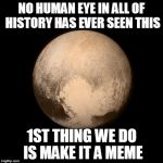 Pluto - 1st Thing We Do | NO HUMAN EYE IN ALL OF HISTORY HAS EVER SEEN THIS 1ST THING WE DO IS MAKE IT A MEME | image tagged in pluto,pluto meme,discovery,nohumaneye | made w/ Imgflip meme maker