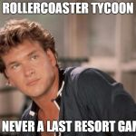 Patrick Swayze | ROLLERCOASTER TYCOON IS NEVER A LAST RESORT GAME | image tagged in patrick swayze | made w/ Imgflip meme maker