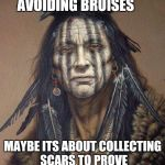 Native American | MAYBE LIFE IS NOT ABOUT AVOIDING BRUISES MAYBE ITS ABOUT COLLECTING SCARS TO PROVE  THAT YOU SHOWED UP | image tagged in native american | made w/ Imgflip meme maker