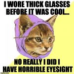 Hipster Kitty Meme | I WORE THICK GLASSES BEFORE IT WAS COOL... NO REALLY I DID I HAVE HORRIBLE EYESIGHT | image tagged in memes,hipster kitty | made w/ Imgflip meme maker
