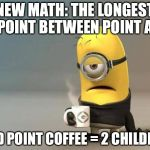 New Math | NEW MATH: THE LONGEST POINT BETWEEN POINT A AND POINT COFFEE = 2 CHILDREN | image tagged in minion coffee | made w/ Imgflip meme maker