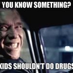 Terminator Genisys Smile | YOU KNOW SOMETHING? KIDS SHOULDN'T DO DRUGS | image tagged in terminator genisys smile | made w/ Imgflip meme maker