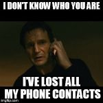Liam Neeson Taken Meme | I DON'T KNOW WHO YOU ARE I'VE LOST ALL MY PHONE CONTACTS | image tagged in memes,liam neeson taken | made w/ Imgflip meme maker