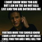 Liam Neeson Taken Meme | I DONT KNOW WHO YOU ARE BUT I AM ON THE DO NOT CALL LIST AND YOU ARE BOTHERING ME FURTHER MORE YOU SHOULD KNOW I HAVE A VERY UNIQUE SET OF S | image tagged in memes,liam neeson taken | made w/ Imgflip meme maker