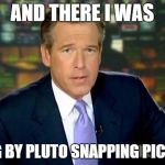 AND THERE I WAS FLYING BY PLUTO SNAPPING PICTURES | image tagged in memes,brian williams was there | made w/ Imgflip meme maker
