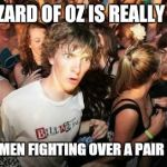 THE WIZARD OF OZ IS REALLY ABOUT TWO WOMEN FIGHTING OVER A PAIR IF SHOES | image tagged in memes,sudden clarity clarence | made w/ Imgflip meme maker