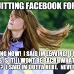 flips hair | IM QUITTING FACEBOOK FOREVER IM GOING NOW!  I SAID IM LEAVING!  I SWEAR THIS IS IT!  I WONT BE BACK!  WHAT DID YOU SAY?  I SAID IM OUTTA HER | image tagged in flips hair,facebook | made w/ Imgflip meme maker