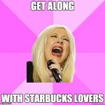 I don't even care anymore | GET ALONG WITH STARBUCKS LOVERS | image tagged in wrong lyrics christina | made w/ Imgflip meme maker