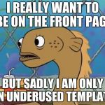Sadly This Is Never Used | I REALLY WANT TO BE ON THE FRONT PAGE BUT SADLY I AM ONLY AN UNDERUSED TEMPLATE | image tagged in memes,sadly i am only an eel,underused | made w/ Imgflip meme maker