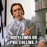 American Psycho - Dubs | HUEY LEWIS OR PHIL COLLINS.? | image tagged in american psycho - dubs | made w/ Imgflip meme maker