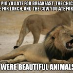 beautiful animals | THE PIG YOU ATE FOR BREAKFAST, THE CHICKEN YOU ATE FOR LUNCH, AND THE COW YOU ATE FOR DINNER THEY WERE BEAUTIFUL ANIMALS TOO | image tagged in lion cecil,lion | made w/ Imgflip meme maker