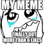 Finally! | MY MEME FINALLY GOT MORE THAN 6 LIKES | image tagged in memes,tears of joy | made w/ Imgflip meme maker