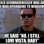 "I Still Love Vista, Baby | ARNOLD SCHWARZENEGGER WAS ASKED IF HE WAS UPGRADING TO WINDOWS 10 HE SAID ""NO, I STILL LOVE VISTA, BABY"" 