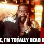 Barry White | NOPE, I'M TOTALLY DEAD BABY | image tagged in barry white | made w/ Imgflip meme maker