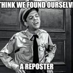 The Repost Police | I THINK WE FOUND OURSELVES A REPOSTER | image tagged in repost,reporter,reposts,police | made w/ Imgflip meme maker