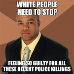 Successful Black Man Meme | WHITE PEOPLE NEED TO STOP FEELING SO GUILTY FOR ALL THESE RECENT POLICE KILLINGS | image tagged in memes,successful black man | made w/ Imgflip meme maker
