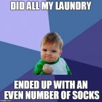 Success Kid Meme | DID ALL MY LAUNDRY ENDED UP WITH AN EVEN NUMBER OF SOCKS | image tagged in memes,success kid,AdviceAnimals | made w/ Imgflip meme maker