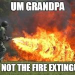 flamethrower | UM GRANDPA THAT'S NOT THE FIRE EXTINGUISHER | image tagged in flamethrower | made w/ Imgflip meme maker