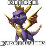 Spyro | USED TO BE COOL NOW IS GOD OF BAD GAMES | image tagged in spyro | made w/ Imgflip meme maker