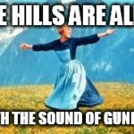 Look At All These Meme | THE HILLS ARE ALIVE WITH THE SOUND OF GUNFIRE | image tagged in memes,look at all these | made w/ Imgflip meme maker