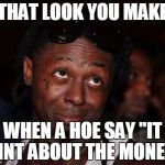 "Lil Wayne Meme | THAT LOOK YOU MAKE WHEN A HOE SAY ""IT AINT ABOUT THE MONEY"" 